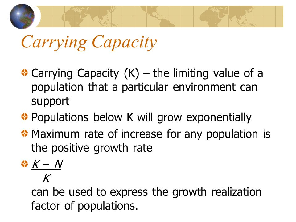 Carrying Capacity Carrying Capacity (K) – the limiting value of a population that a particular environment can support Populations below K will grow e