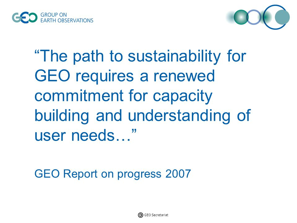 GEO Secretariat Seville Roadmap KEY OBJECTIVES Sensitize donors to the value of EO and the benefits that building greater capacity for producing and using EO can bring to a variety of users.