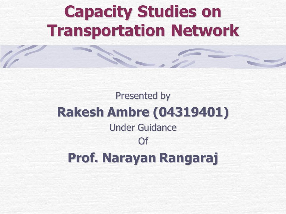 Capacity Studies on Transportation Network Presented by Rakesh Ambre (04319401) Under Guidance Of Prof.