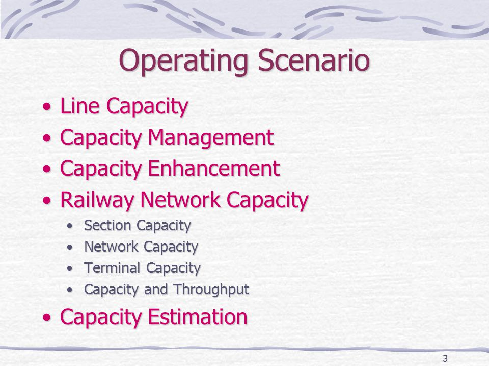 3 Operating Scenario Line CapacityLine Capacity Capacity ManagementCapacity Management Capacity EnhancementCapacity Enhancement Railway Network CapacityRailway Network Capacity Section CapacitySection Capacity Network CapacityNetwork Capacity Terminal CapacityTerminal Capacity Capacity and ThroughputCapacity and Throughput Capacity EstimationCapacity Estimation