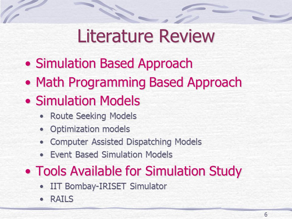 6 Literature Review Simulation Based ApproachSimulation Based Approach Math Programming Based ApproachMath Programming Based Approach Simulation ModelsSimulation Models Route Seeking ModelsRoute Seeking Models Optimization modelsOptimization models Computer Assisted Dispatching ModelsComputer Assisted Dispatching Models Event Based Simulation ModelsEvent Based Simulation Models Tools Available for Simulation StudyTools Available for Simulation Study IIT Bombay-IRISET SimulatorIIT Bombay-IRISET Simulator RAILSRAILS