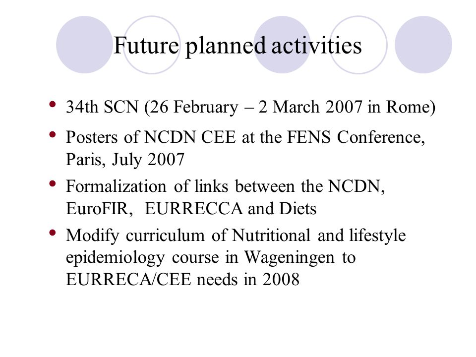Future planned activities 34th SCN (26 February – 2 March 2007 in Rome) Posters of NCDN CEE at the FENS Conference, Paris, July 2007 Formalization of links between the NCDN, EuroFIR, EURRECCA and Diets Modify curriculum of Nutritional and lifestyle epidemiology course in Wageningen to EURRECA/CEE needs in 2008