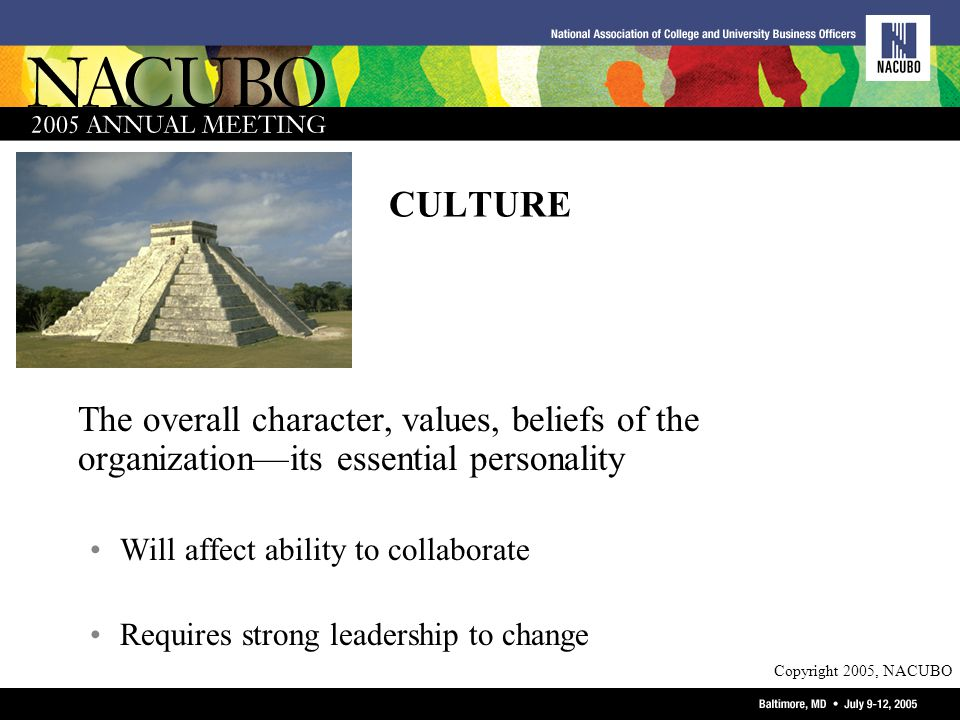 Copyright 2005, NACUBO CULTURE The overall character, values, beliefs of the organizationits essential personality Will affect ability to collaborate Requires strong leadership to change