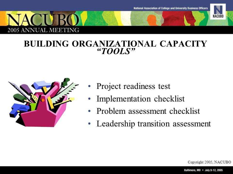 Copyright 2005, NACUBO BUILDING ORGANIZATIONAL CAPACITY TOOLS Project readiness test Implementation checklist Problem assessment checklist Leadership transition assessment