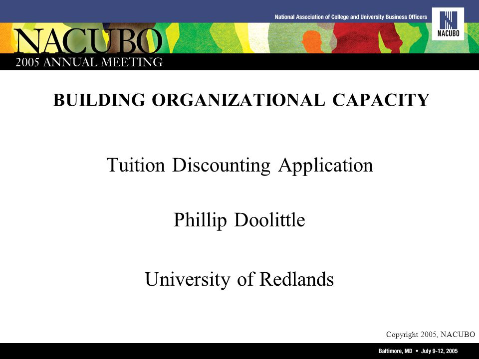 Copyright 2005, NACUBO BUILDING ORGANIZATIONAL CAPACITY Tuition Discounting Application Phillip Doolittle University of Redlands