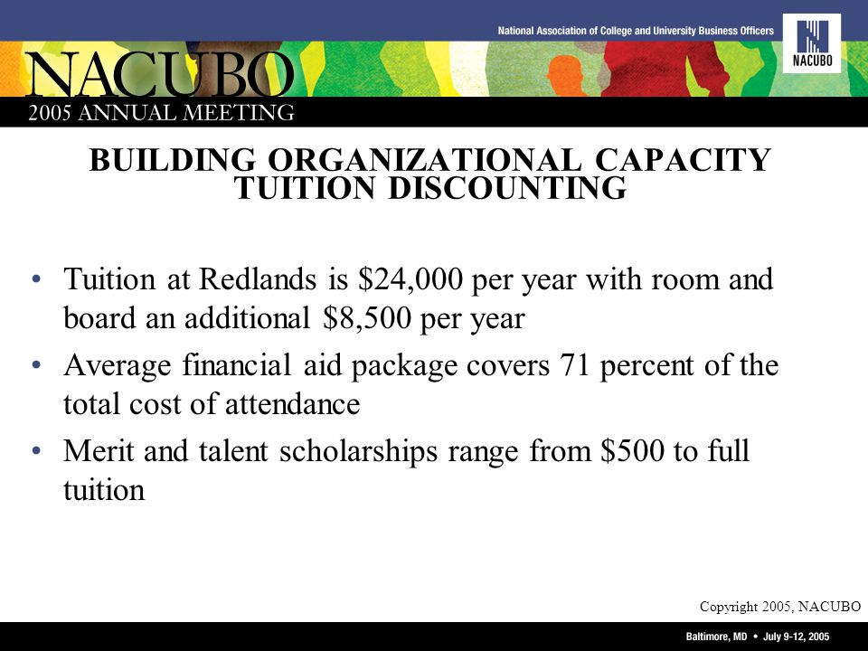 Copyright 2005, NACUBO BUILDING ORGANIZATIONAL CAPACITY TUITION DISCOUNTING Tuition at Redlands is $24,000 per year with room and board an additional $8,500 per year Average financial aid package covers 71 percent of the total cost of attendance Merit and talent scholarships range from $500 to full tuition