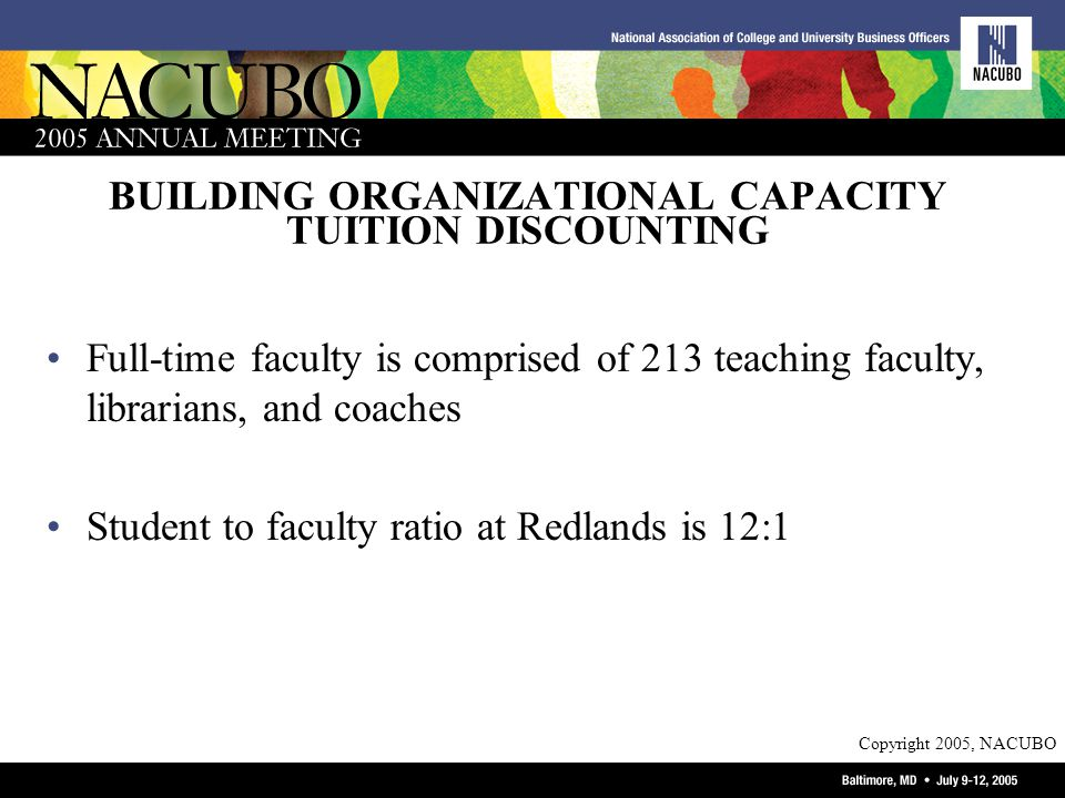 Copyright 2005, NACUBO BUILDING ORGANIZATIONAL CAPACITY TUITION DISCOUNTING Full-time faculty is comprised of 213 teaching faculty, librarians, and coaches Student to faculty ratio at Redlands is 12:1