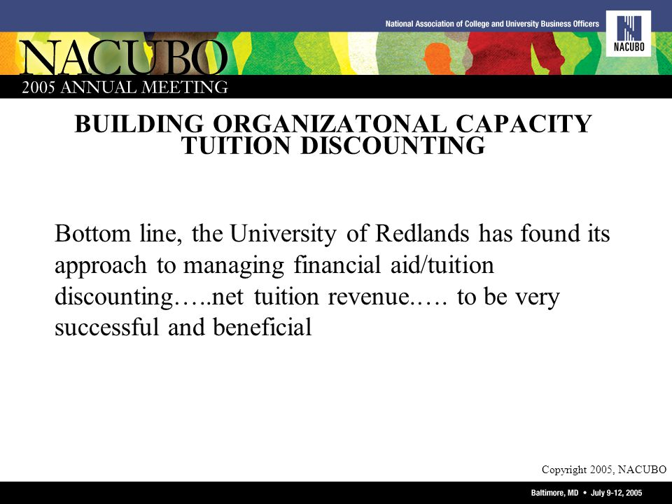 Copyright 2005, NACUBO BUILDING ORGANIZATONAL CAPACITY TUITION DISCOUNTING Bottom line, the University of Redlands has found its approach to managing financial aid/tuition discounting…..net tuition revenue.….