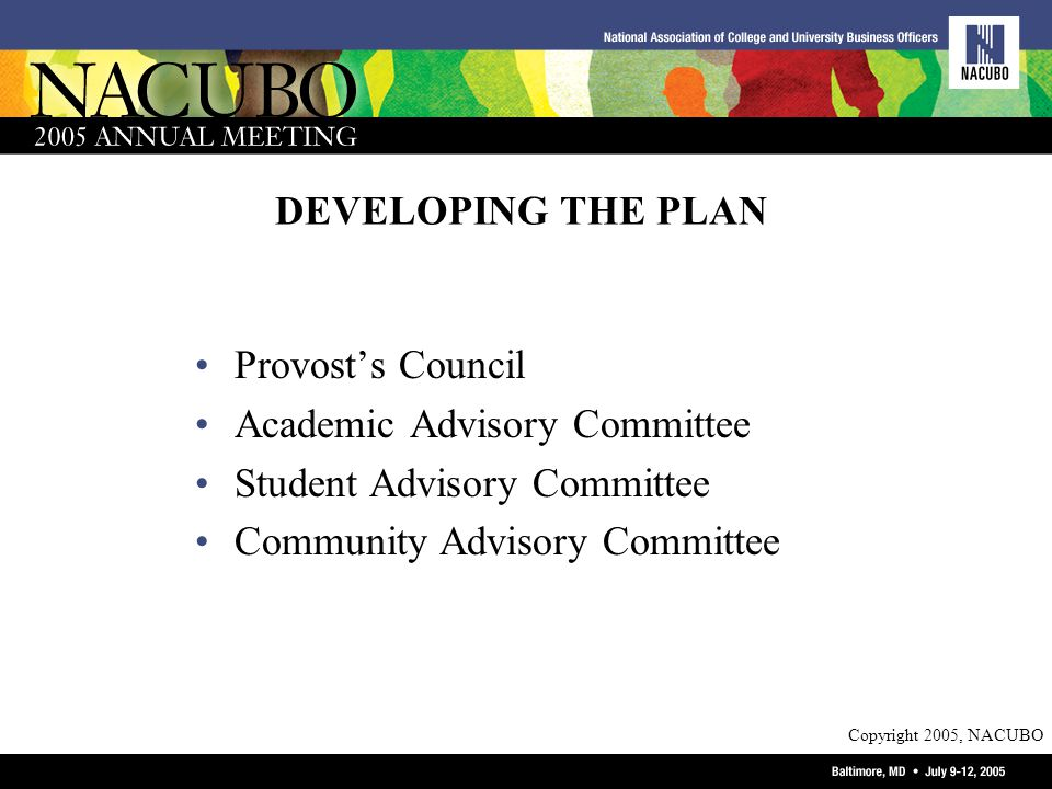 Copyright 2005, NACUBO DEVELOPING THE PLAN Provosts Council Academic Advisory Committee Student Advisory Committee Community Advisory Committee