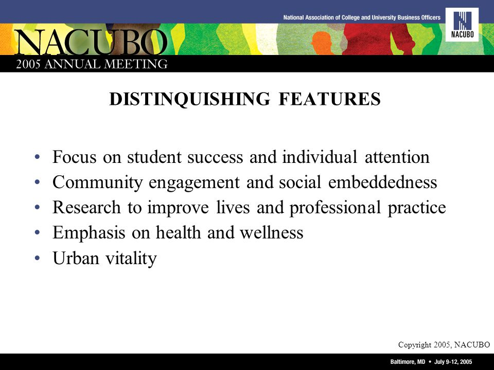 Copyright 2005, NACUBO DISTINQUISHING FEATURES Focus on student success and individual attention Community engagement and social embeddedness Research to improve lives and professional practice Emphasis on health and wellness Urban vitality