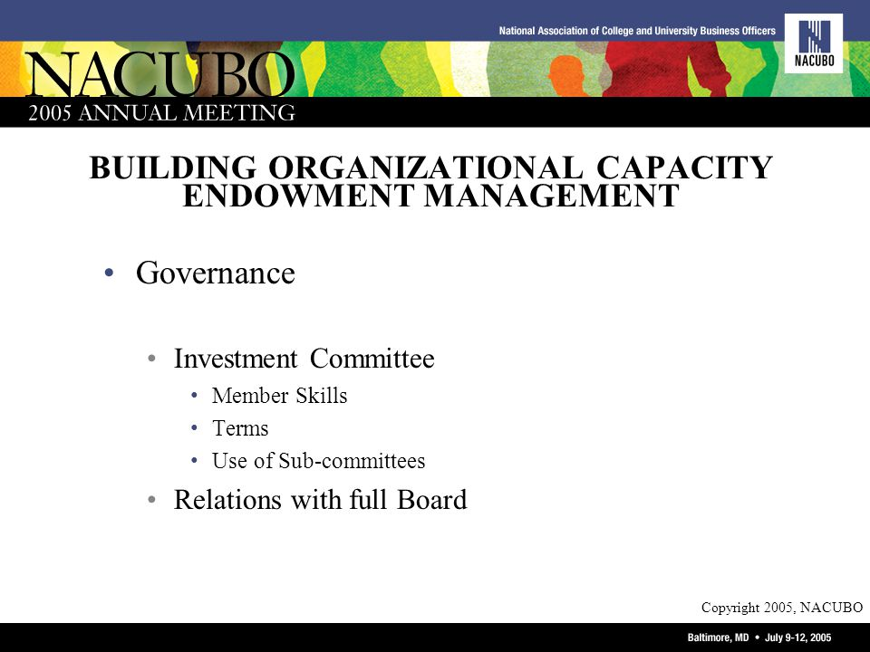 Copyright 2005, NACUBO BUILDING ORGANIZATIONAL CAPACITY ENDOWMENT MANAGEMENT Governance Investment Committee Member Skills Terms Use of Sub-committees Relations with full Board