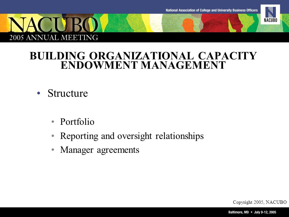 Copyright 2005, NACUBO BUILDING ORGANIZATIONAL CAPACITY ENDOWMENT MANAGEMENT Structure Portfolio Reporting and oversight relationships Manager agreements