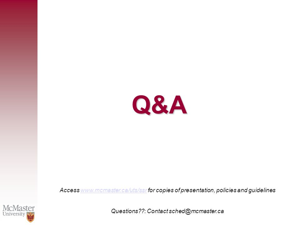 Q&A Access www.mcmaster.ca/uts/ssr for copies of presentation, policies and guidelineswww.mcmaster.ca/uts/ssr Questions : Contact sched@mcmaster.ca