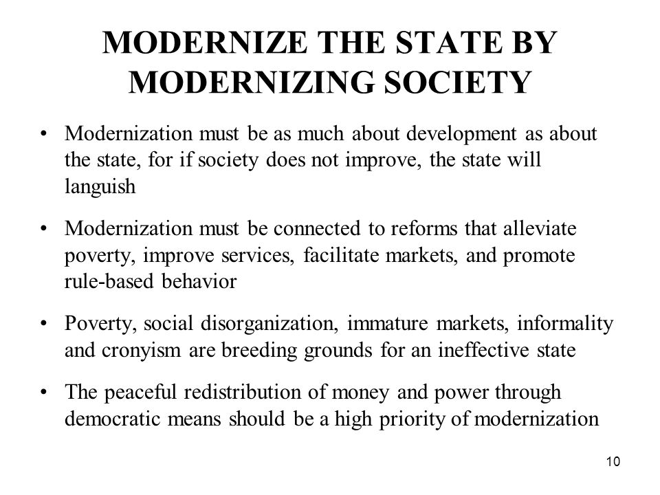 10 MODERNIZE THE STATE BY MODERNIZING SOCIETY Modernization must be as much about development as about the state, for if society does not improve, the state will languish Modernization must be connected to reforms that alleviate poverty, improve services, facilitate markets, and promote rule-based behavior Poverty, social disorganization, immature markets, informality and cronyism are breeding grounds for an ineffective state The peaceful redistribution of money and power through democratic means should be a high priority of modernization