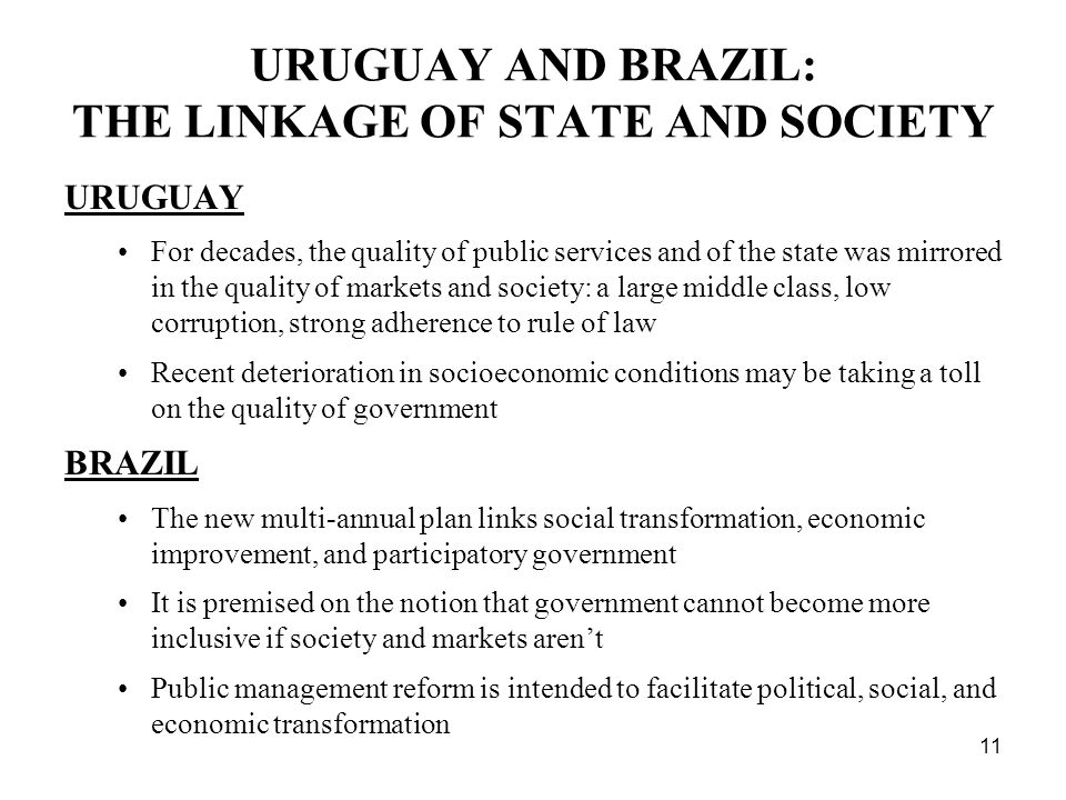 11 URUGUAY AND BRAZIL: THE LINKAGE OF STATE AND SOCIETY URUGUAY For decades, the quality of public services and of the state was mirrored in the quality of markets and society: a large middle class, low corruption, strong adherence to rule of law Recent deterioration in socioeconomic conditions may be taking a toll on the quality of government BRAZIL The new multi-annual plan links social transformation, economic improvement, and participatory government It is premised on the notion that government cannot become more inclusive if society and markets arent Public management reform is intended to facilitate political, social, and economic transformation