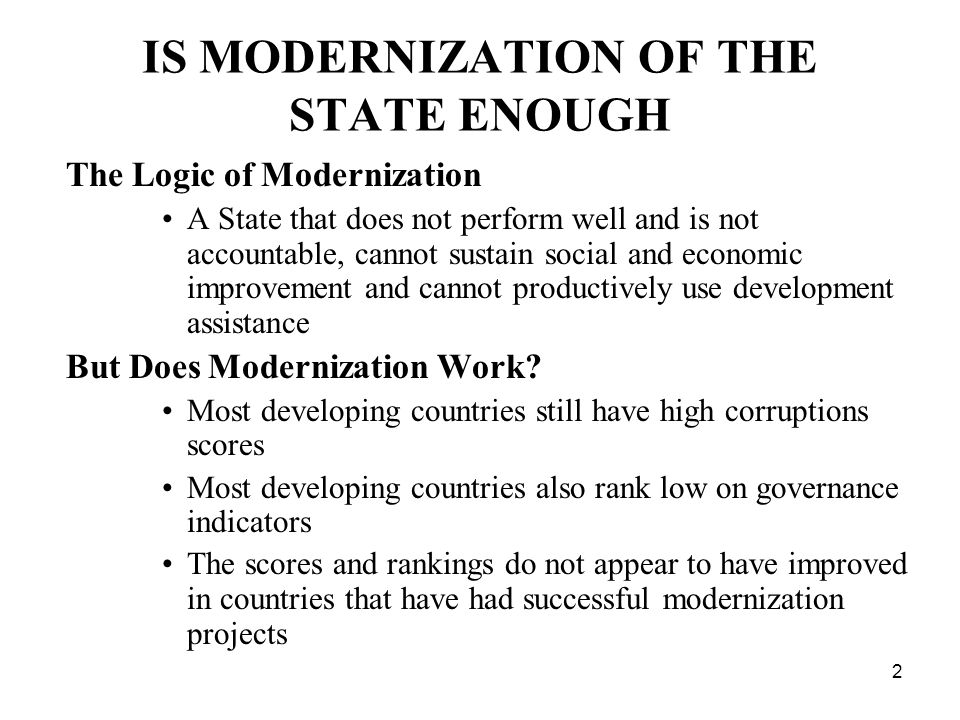 2 IS MODERNIZATION OF THE STATE ENOUGH The Logic of Modernization A State that does not perform well and is not accountable, cannot sustain social and economic improvement and cannot productively use development assistance But Does Modernization Work.
