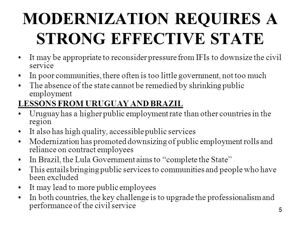 5 MODERNIZATION REQUIRES A STRONG EFFECTIVE STATE It may be appropriate to reconsider pressure from IFIs to downsize the civil service In poor communi