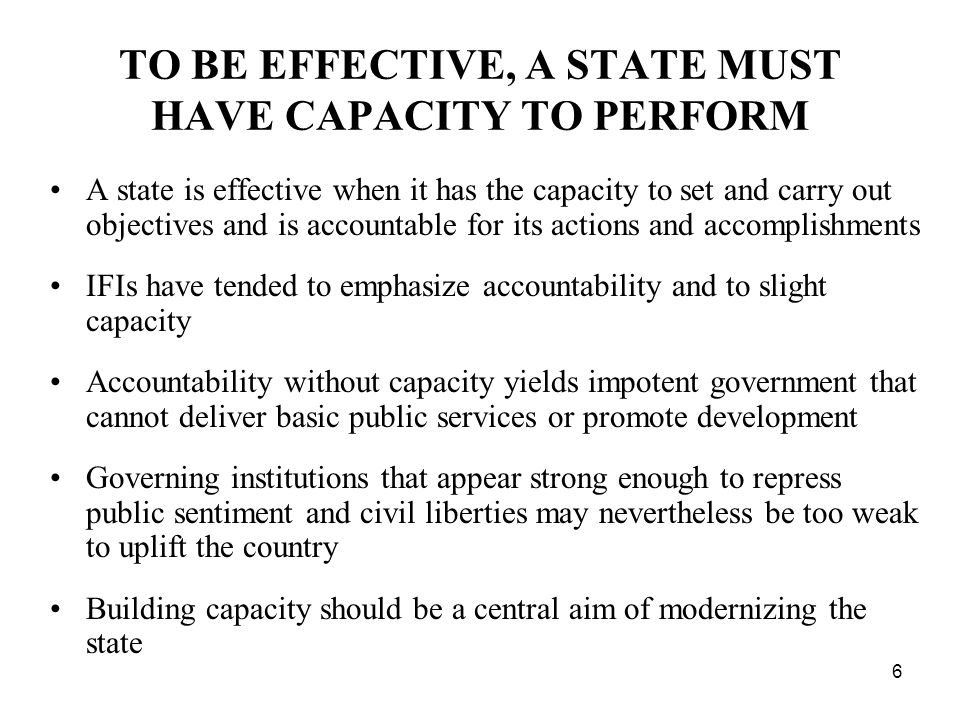 6 TO BE EFFECTIVE, A STATE MUST HAVE CAPACITY TO PERFORM A state is effective when it has the capacity to set and carry out objectives and is accountable for its actions and accomplishments IFIs have tended to emphasize accountability and to slight capacity Accountability without capacity yields impotent government that cannot deliver basic public services or promote development Governing institutions that appear strong enough to repress public sentiment and civil liberties may nevertheless be too weak to uplift the country Building capacity should be a central aim of modernizing the state