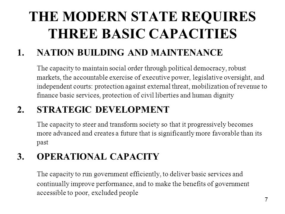7 THE MODERN STATE REQUIRES THREE BASIC CAPACITIES 1.NATION BUILDING AND MAINTENANCE The capacity to maintain social order through political democracy, robust markets, the accountable exercise of executive power, legislative oversight, and independent courts: protection against external threat, mobilization of revenue to finance basic services, protection of civil liberties and human dignity 2.STRATEGIC DEVELOPMENT The capacity to steer and transform society so that it progressively becomes more advanced and creates a future that is significantly more favorable than its past 3.OPERATIONAL CAPACITY The capacity to run government efficiently, to deliver basic services and continually improve performance, and to make the benefits of government accessible to poor, excluded people