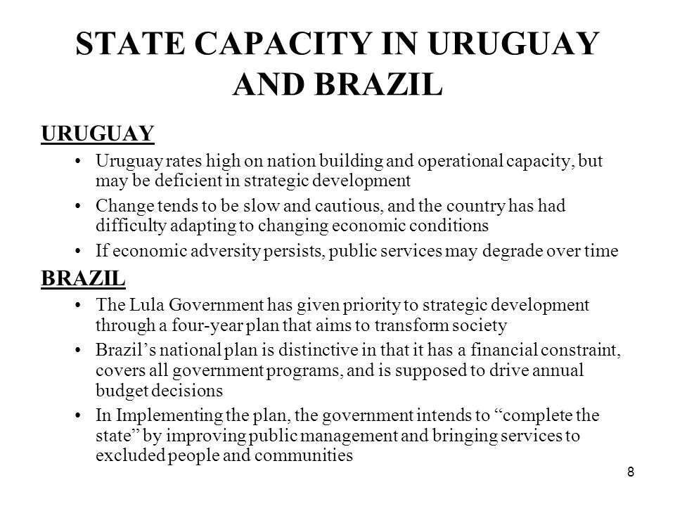 8 STATE CAPACITY IN URUGUAY AND BRAZIL URUGUAY Uruguay rates high on nation building and operational capacity, but may be deficient in strategic development Change tends to be slow and cautious, and the country has had difficulty adapting to changing economic conditions If economic adversity persists, public services may degrade over time BRAZIL The Lula Government has given priority to strategic development through a four-year plan that aims to transform society Brazils national plan is distinctive in that it has a financial constraint, covers all government programs, and is supposed to drive annual budget decisions In Implementing the plan, the government intends to complete the state by improving public management and bringing services to excluded people and communities