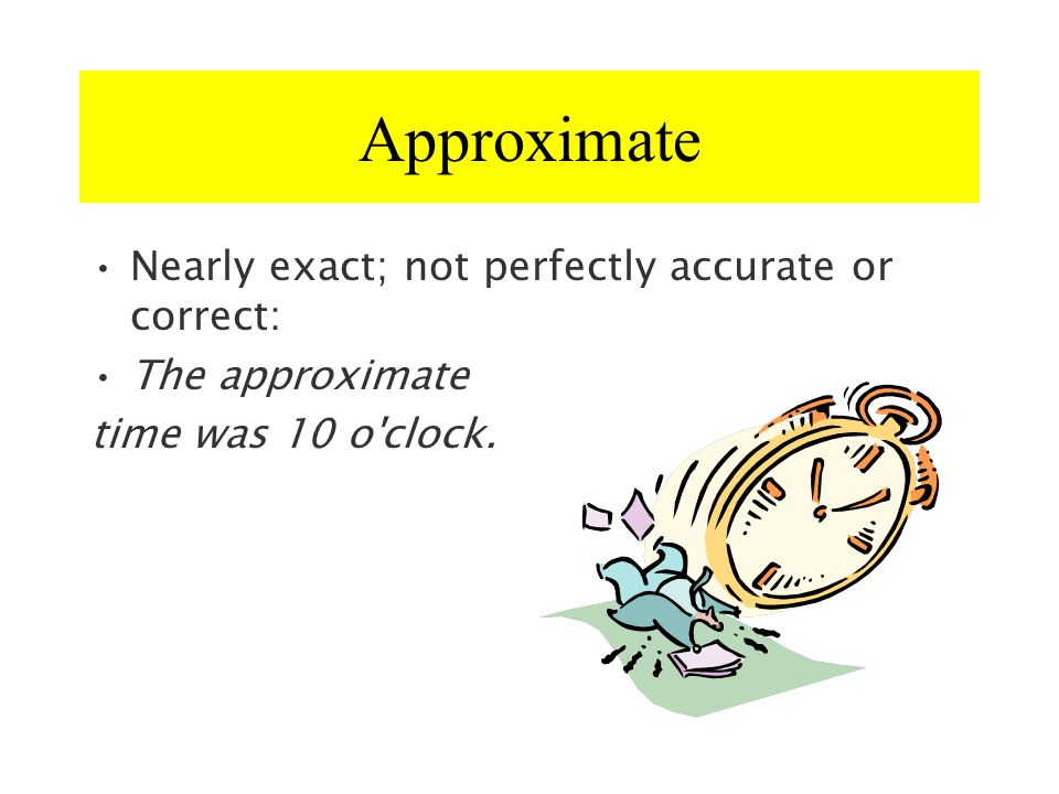 Approximate Nearly exact; not perfectly accurate or correct: The approximate time was 10 o'clock.