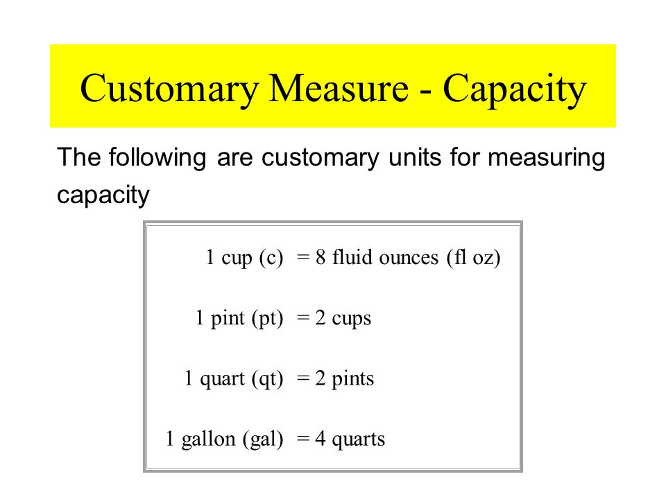 Customary Measure - Capacity The following are customary units for measuring capacity 1 cup (c)= 8 fluid ounces (fl oz) 1 pint (pt)= 2 cups 1 quart (q