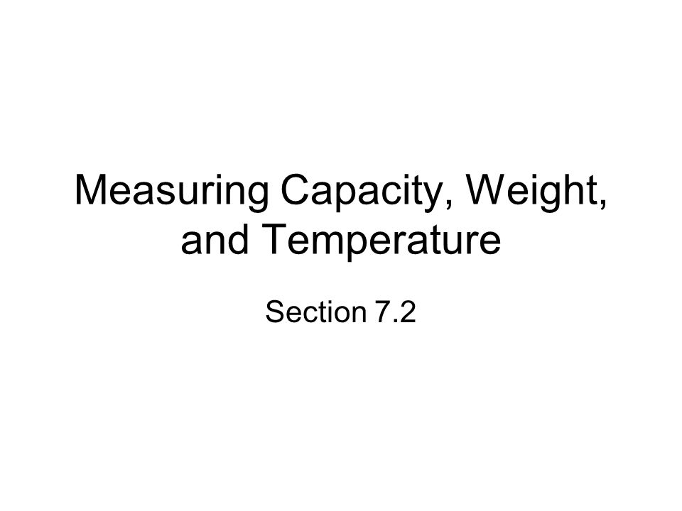 Objectives Convert and perform operations on units of capacity Convert and perform operations on units of weight Convert units of temperature and time