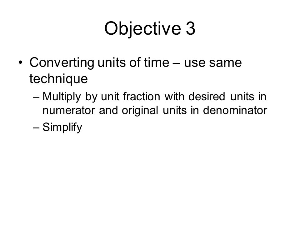 Objective 3 Converting units of time – use same technique –Multiply by unit fraction with desired units in numerator and original units in denominator –Simplify