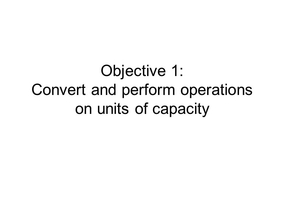 Objective 1 Units of capacity measure liquid quantities English units Metric units Conversion – use same technique To convert units of capacity –Multiply by unit fraction with desired units in numerator and original units in denominator –Simplify