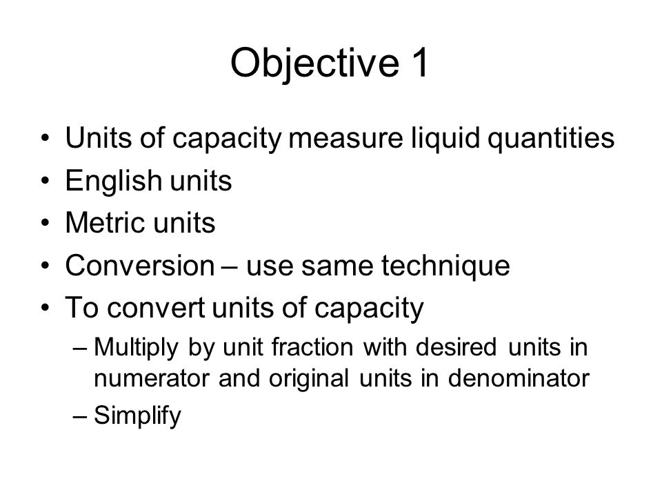 Objective 1 Performing operations on units of capacity is done the same as for units of length To multiply or divide a measurement by a number –Multiply or divide numbers and write unit of measure To add or subtract measurements –If units of measure are unlike, convert to like measures –Add or subtract numbers and write unit of measure