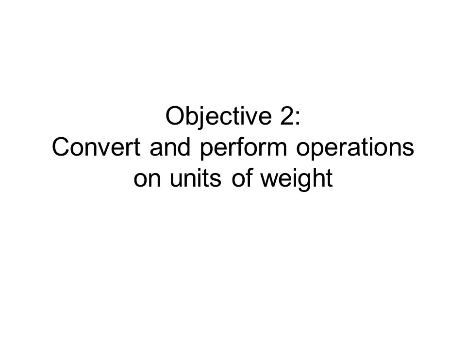 Objective 2 Units of weight measure heaviness English units Metric units Conversion – use same technique To convert units of capacity –Multiply by unit fraction with desired units in numerator and original units in denominator –Simplify