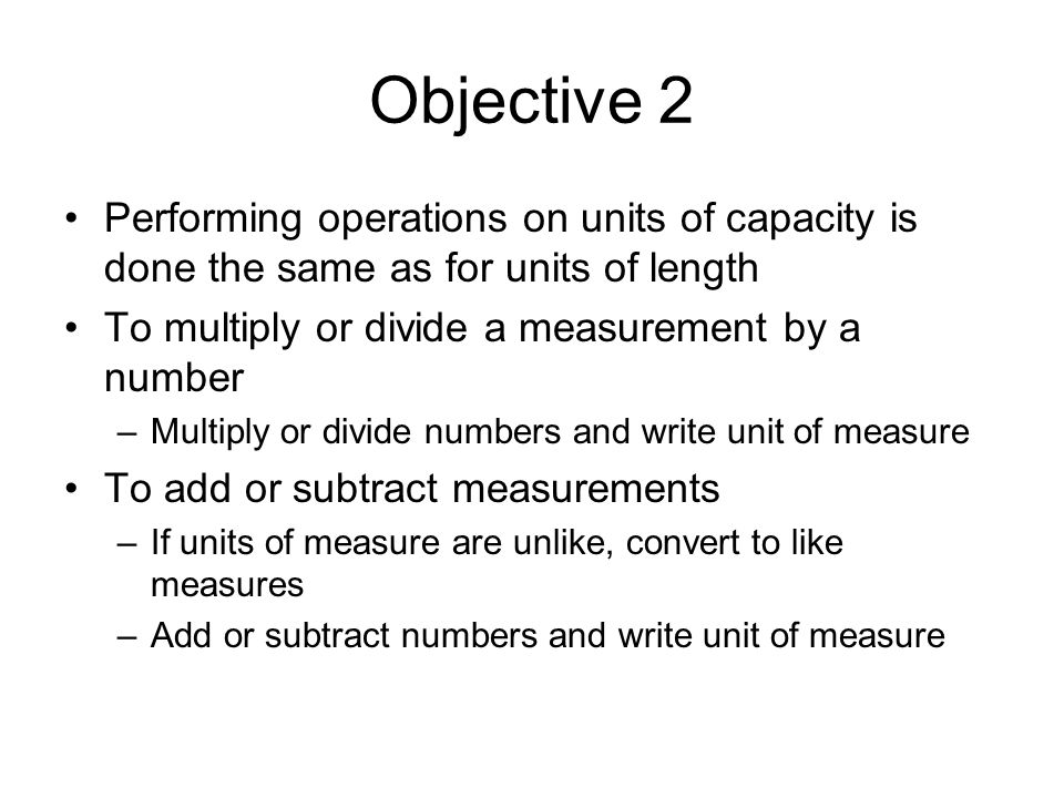 Objective 2 Performing operations on units of capacity is done the same as for units of length To multiply or divide a measurement by a number –Multiply or divide numbers and write unit of measure To add or subtract measurements –If units of measure are unlike, convert to like measures –Add or subtract numbers and write unit of measure