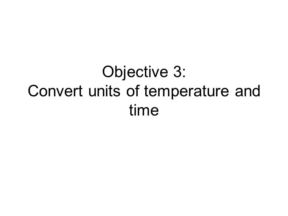 Objective 3 Units is degrees English system – Fahrenheit Metric system – Celsius Conversion is different –Fahrenheit vs.
