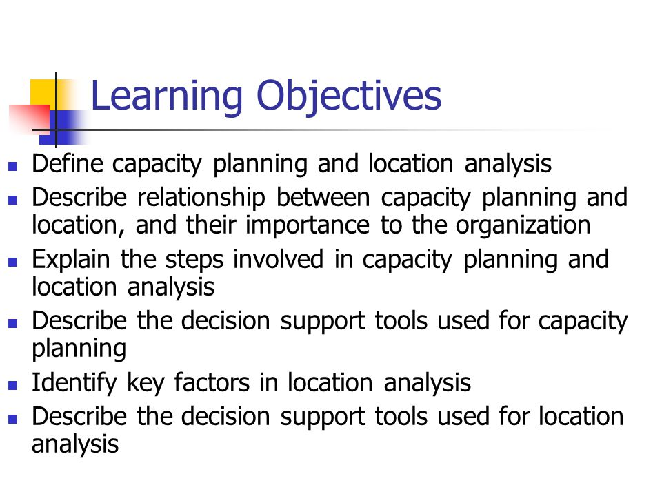 Learning Objectives Define capacity planning and location analysis Describe relationship between capacity planning and location, and their importance