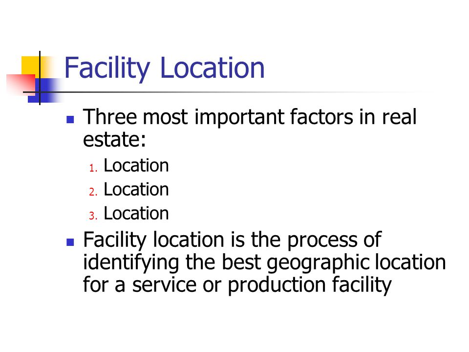 Facility Location Three most important factors in real estate: 1. Location 2. Location 3. Location Facility location is the process of identifying the