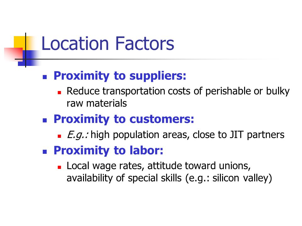 Location Factors Proximity to suppliers: Reduce transportation costs of perishable or bulky raw materials Proximity to customers: E.g.: high populatio