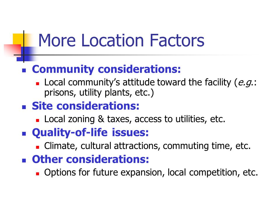More Location Factors Community considerations: Local communitys attitude toward the facility (e.g.: prisons, utility plants, etc.) Site consideration