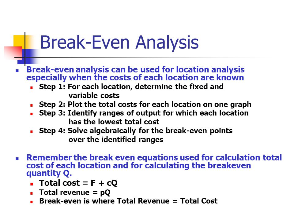 Break-Even Analysis Break-even analysis can be used for location analysis especially when the costs of each location are known Step 1: For each locati