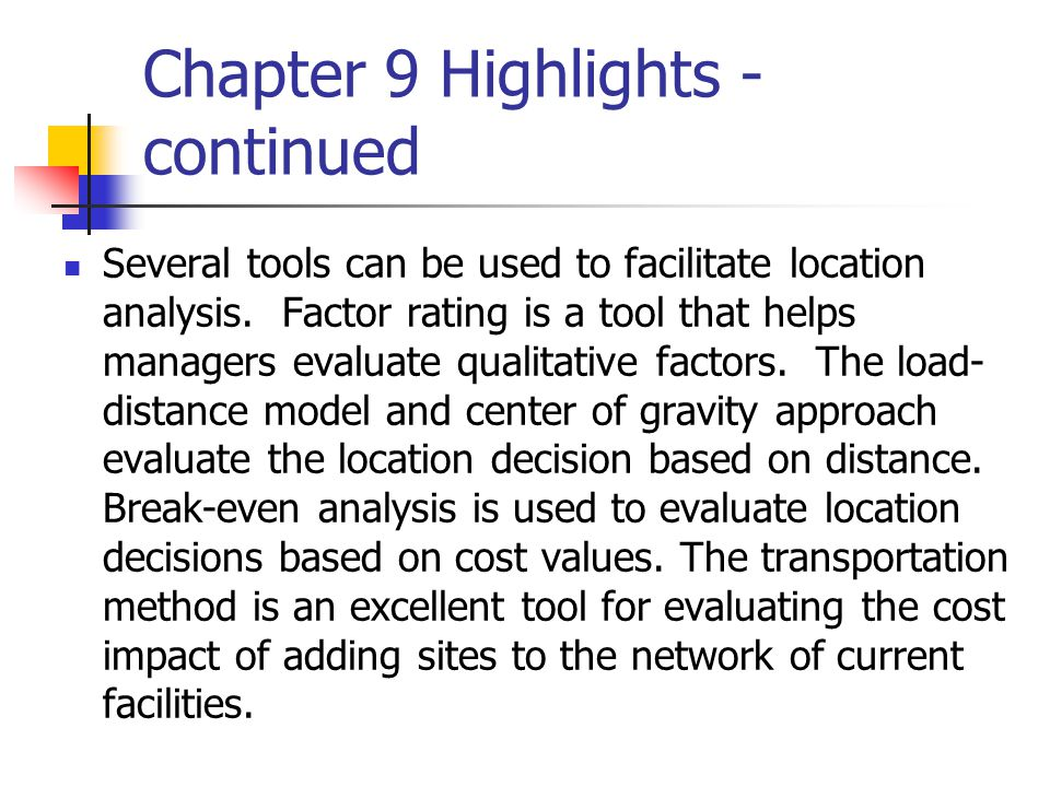 Chapter 9 Highlights - continued Several tools can be used to facilitate location analysis. Factor rating is a tool that helps managers evaluate quali