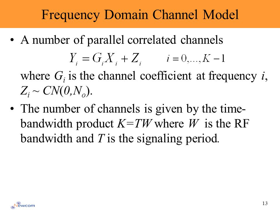 13 Frequency Domain Channel Model A number of parallel correlated channels where G i is the channel coefficient at frequency i, Z i ~ CN(0,N o ). The