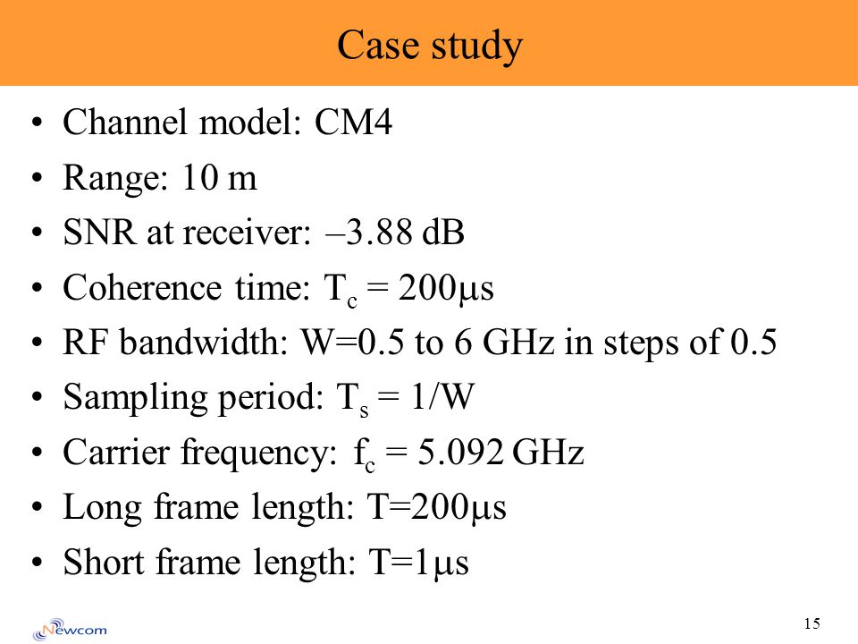 15 Case study Channel model: CM4 Range: 10 m SNR at receiver: –3.88 dB Coherence time: T c = 200 s RF bandwidth: W=0.5 to 6 GHz in steps of 0.5 Sampling period: T s = 1/W Carrier frequency: f c = GHz Long frame length: T=200 s Short frame length: T=1 s