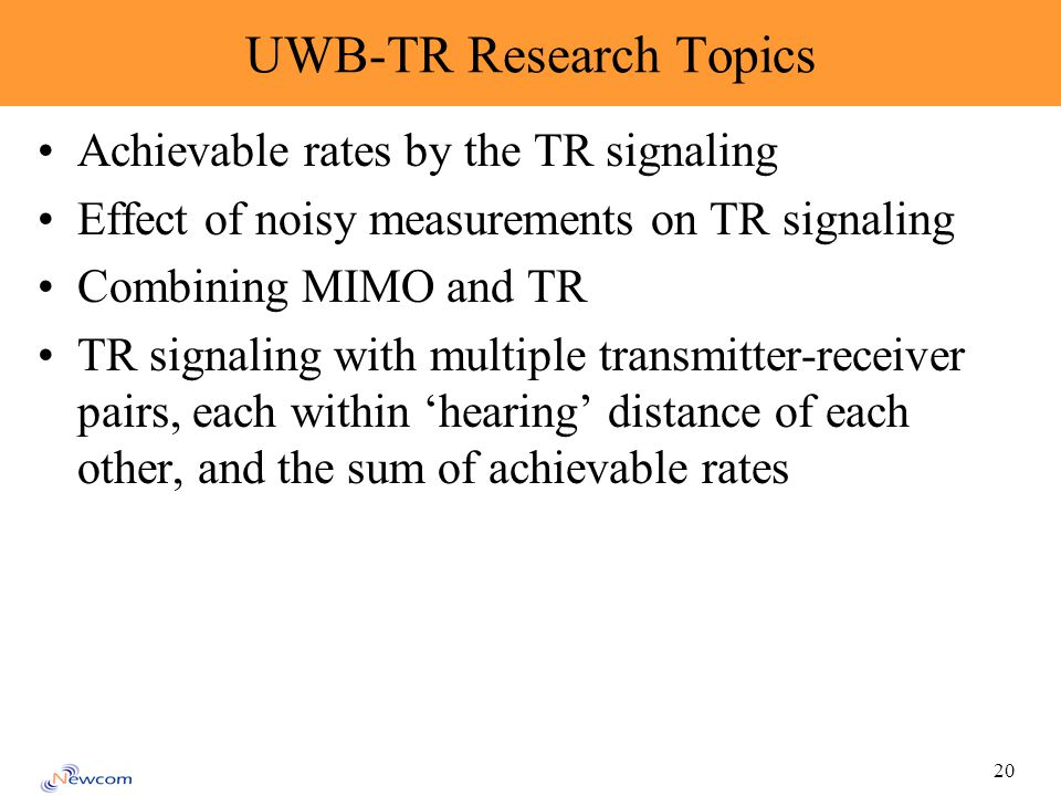 20 UWB-TR Research Topics Achievable rates by the TR signaling Effect of noisy measurements on TR signaling Combining MIMO and TR TR signaling with multiple transmitter-receiver pairs, each within hearing distance of each other, and the sum of achievable rates
