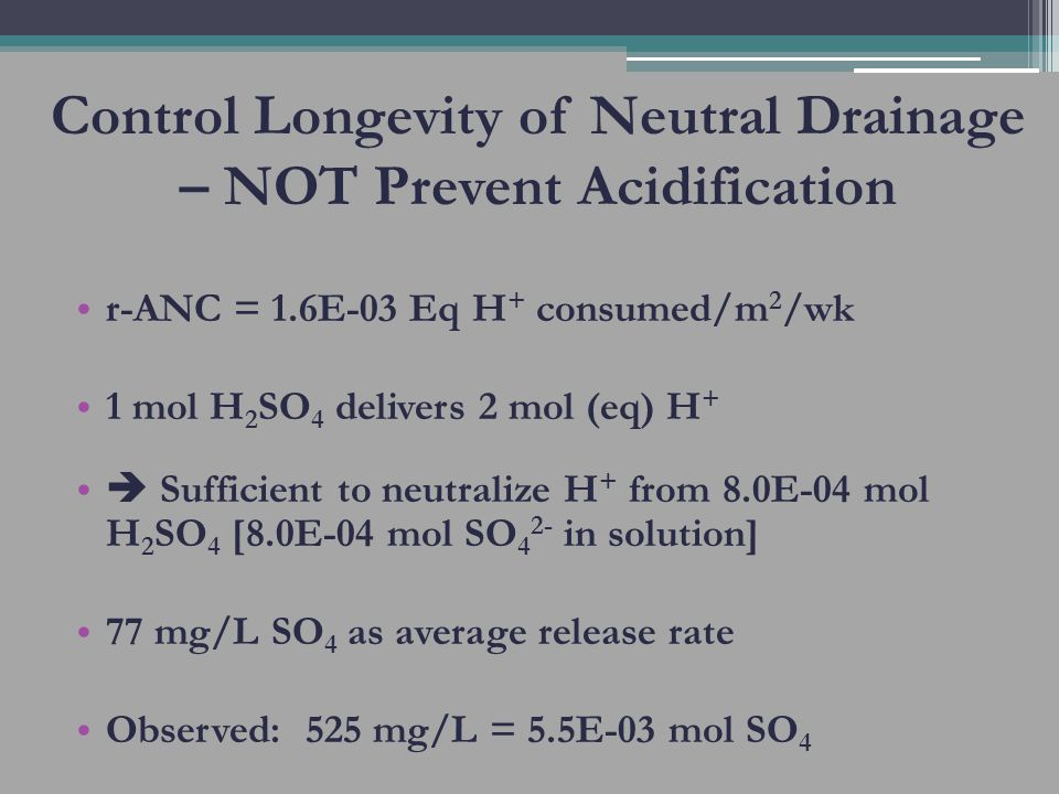 Control Longevity of Neutral Drainage – NOT Prevent Acidification r-ANC = 1.6E-03 Eq H + consumed/m 2 /wk 1 mol H 2 SO 4 delivers 2 mol (eq) H + Sufficient to neutralize H + from 8.0E-04 mol H 2 SO 4 [8.0E-04 mol SO 4 2- in solution] 77 mg/L SO 4 as average release rate Observed: 525 mg/L = 5.5E-03 mol SO 4