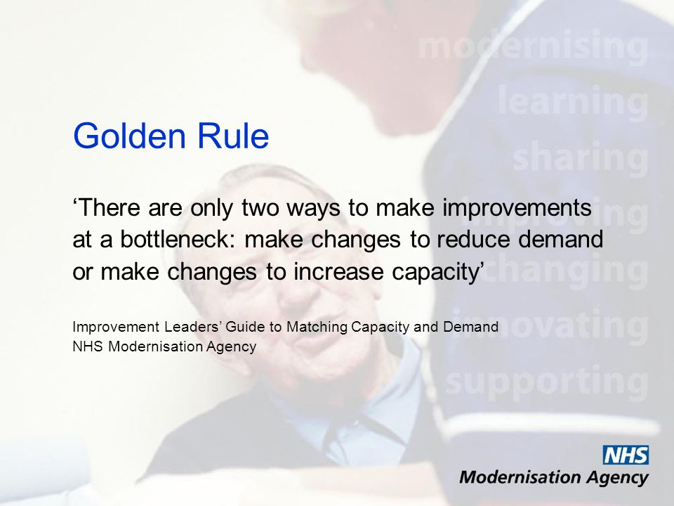 Golden Rule There are only two ways to make improvements at a bottleneck: make changes to reduce demand or make changes to increase capacity Improvement Leaders Guide to Matching Capacity and Demand NHS Modernisation Agency