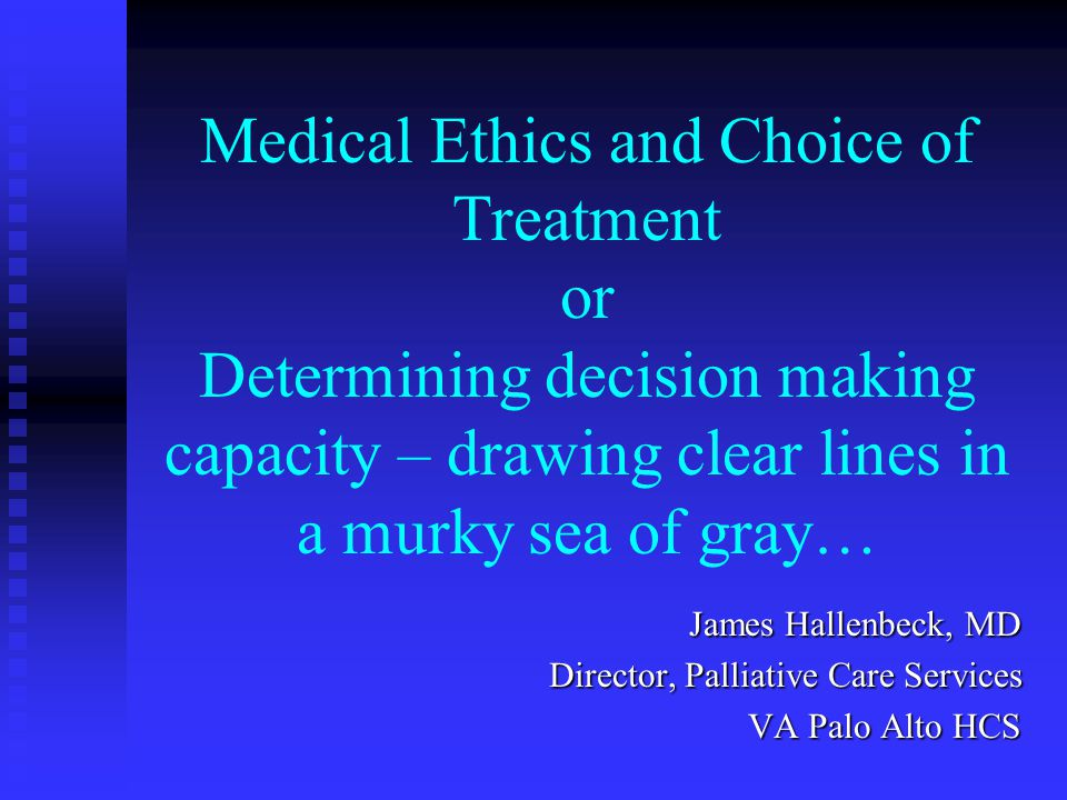 Medical Ethics and Choice of Treatment or Determining decision making capacity – drawing clear lines in a murky sea of gray… James Hallenbeck, MD Director, Palliative Care Services VA Palo Alto HCS