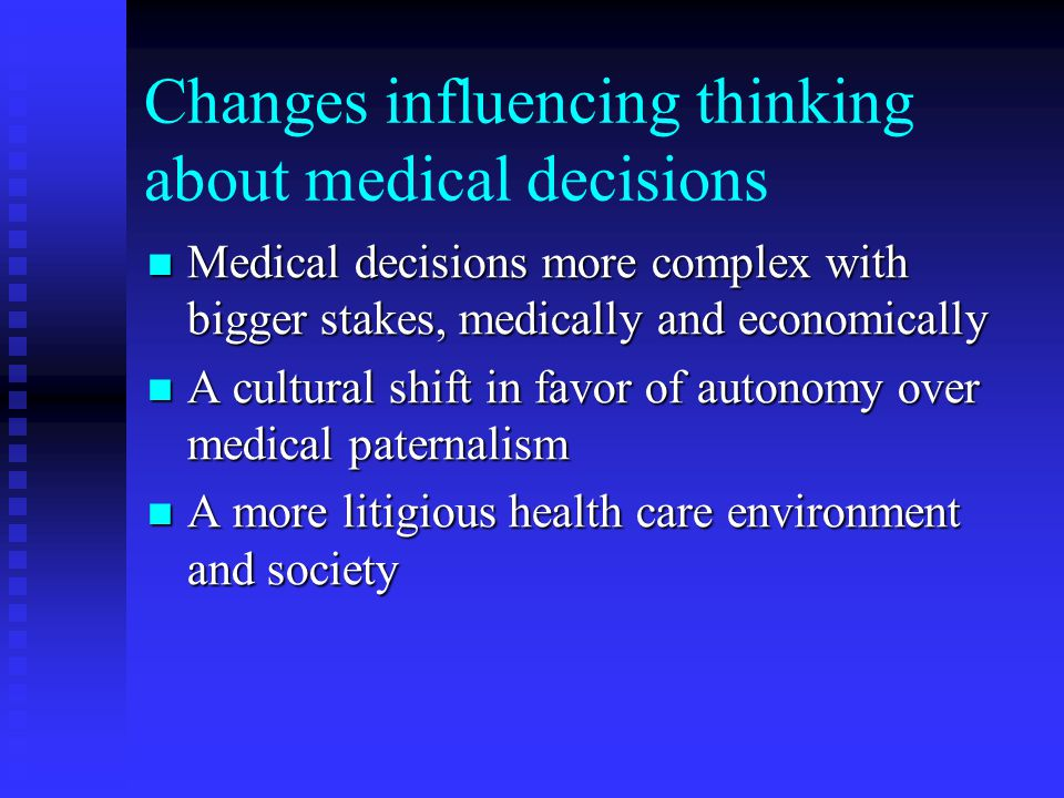Changes influencing thinking about medical decisions Medical decisions more complex with bigger stakes, medically and economically Medical decisions more complex with bigger stakes, medically and economically A cultural shift in favor of autonomy over medical paternalism A cultural shift in favor of autonomy over medical paternalism A more litigious health care environment and society A more litigious health care environment and society