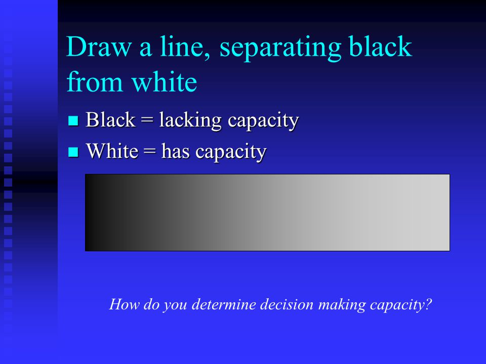Draw a line, separating black from white Black = lacking capacity Black = lacking capacity White = has capacity White = has capacity How do you determine decision making capacity?