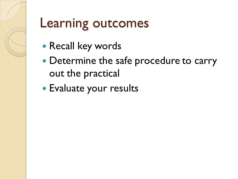 Learning outcomes Recall key words Determine the safe procedure to carry out the practical Evaluate your results