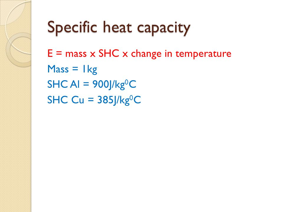Specific heat capacity E = mass x SHC x change in temperature Mass = 1kg SHC Al = 900J/kg 0 C SHC Cu = 385J/kg 0 C