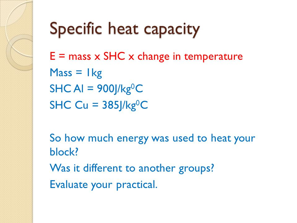 Specific heat capacity E = mass x SHC x change in temperature Mass = 1kg SHC Al = 900J/kg 0 C SHC Cu = 385J/kg 0 C So how much energy was used to heat